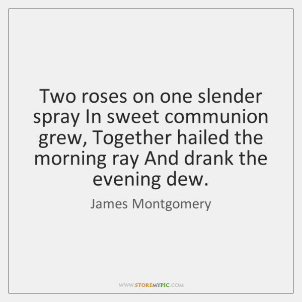 Two roses on one slender spray In sweet communion grew, Together hailed ...