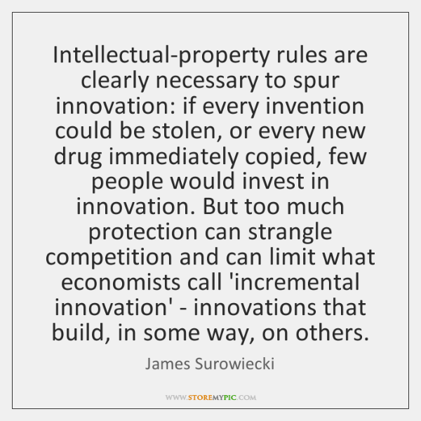Intellectual-property rules are clearly necessary to spur innovation: if every invention could ...