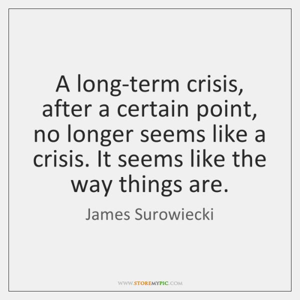 A long-term crisis, after a certain point, no longer seems like a ...
