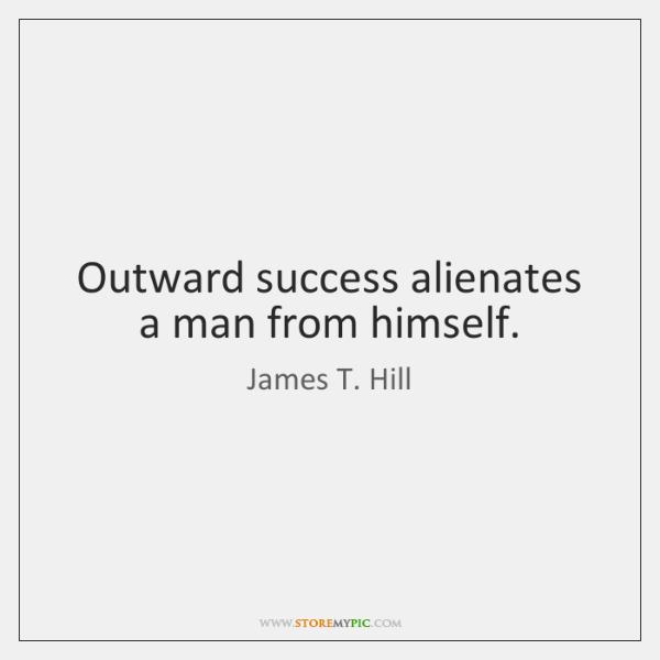Outward success alienates a man from himself.