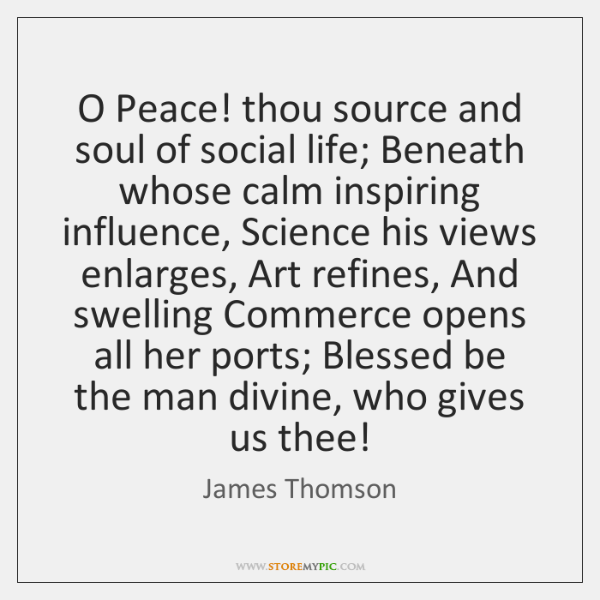 O Peace! thou source and soul of social life; Beneath whose calm ...