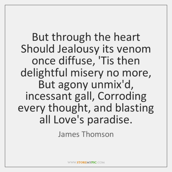 But through the heart Should Jealousy its venom once diffuse, 'Tis then ...