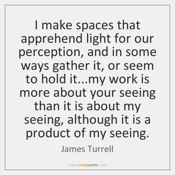 I make spaces that apprehend light for our perception, and in some ...