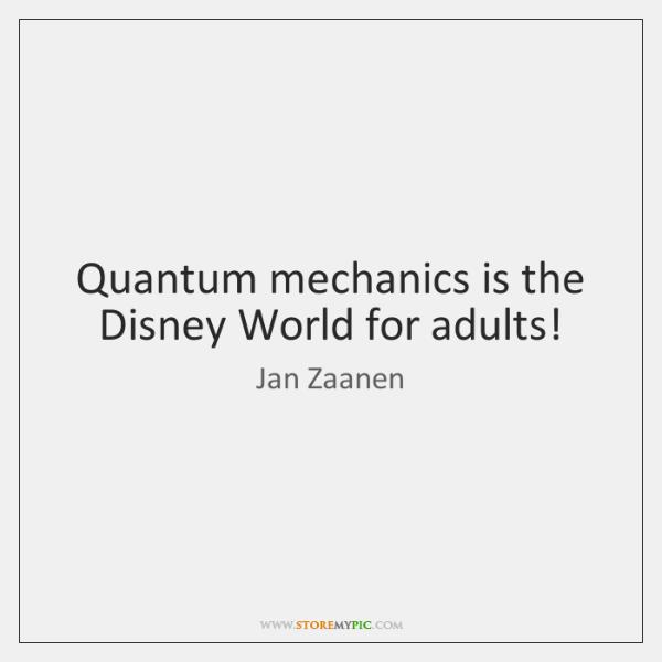 Quantum mechanics is the Disney World for adults!