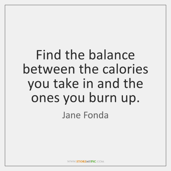 Find the balance between the calories you take in and the ones ...