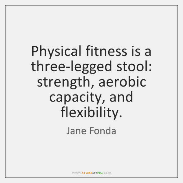 Physical fitness is a three-legged stool: strength, aerobic capacity, and flexibility.