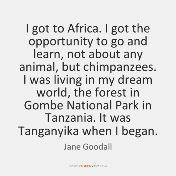 I got to Africa. I got the opportunity to go and learn, ...