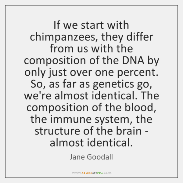 If we start with chimpanzees, they differ from us with the composition ...