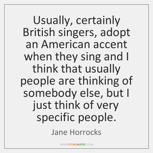 Usually, certainly British singers, adopt an American accent when they sing and ...