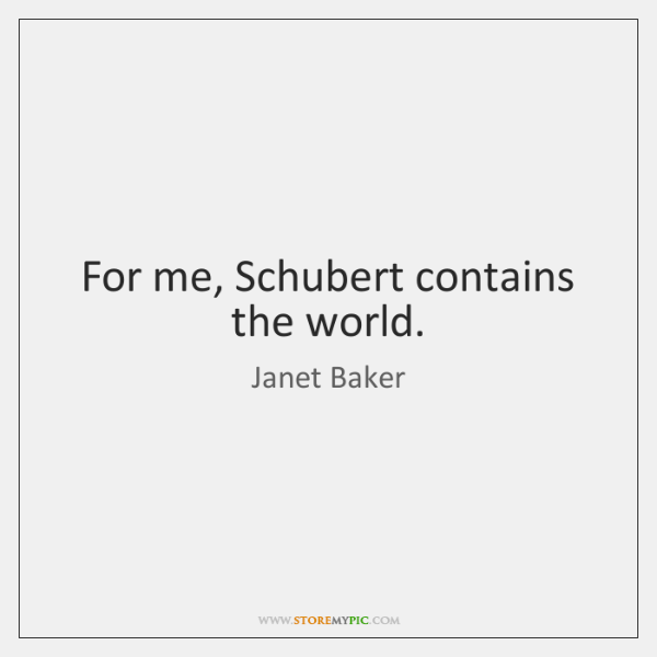 For me, Schubert contains the world.
