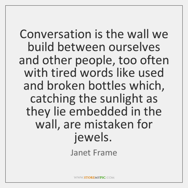 Conversation is the wall we build between ourselves and other people, too ...