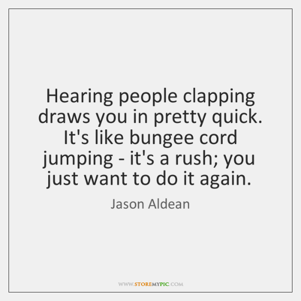 Hearing people clapping draws you in pretty quick. It's like bungee cord ...