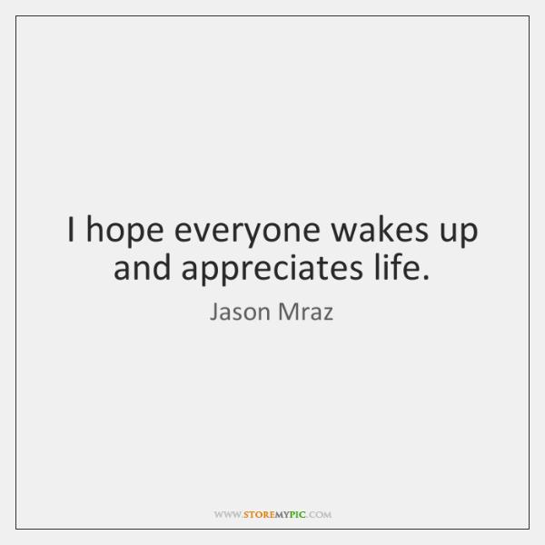 I hope everyone wakes up and appreciates life.