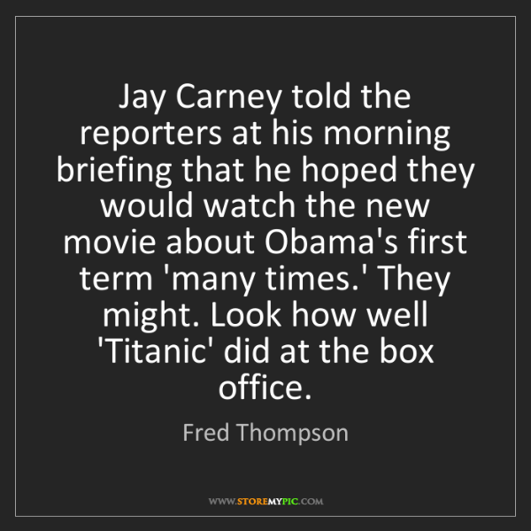 Fred Thompson: Jay Carney told the reporters at his morning briefing...
