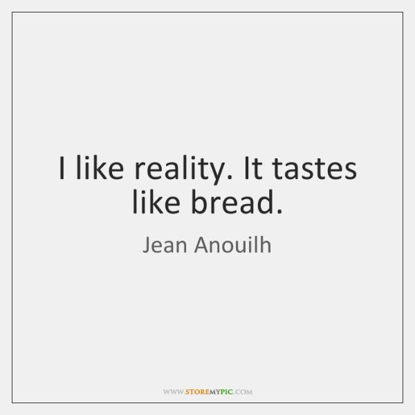 I like reality. It tastes like bread.