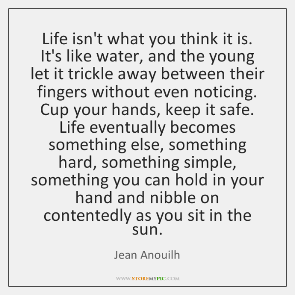 Life isn't what you think it is. It's like water, and the ...