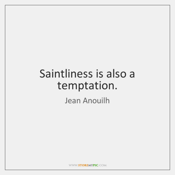 Saintliness is also a temptation.