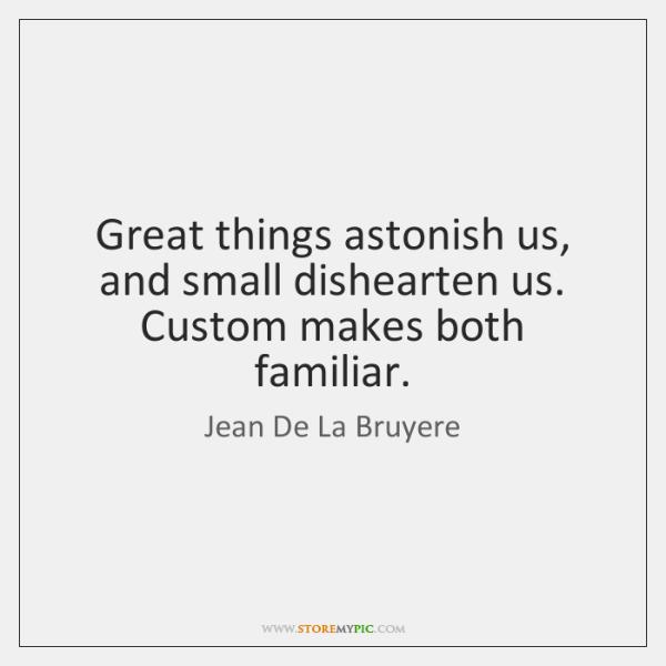 Great things astonish us, and small dishearten us. Custom makes both familiar.