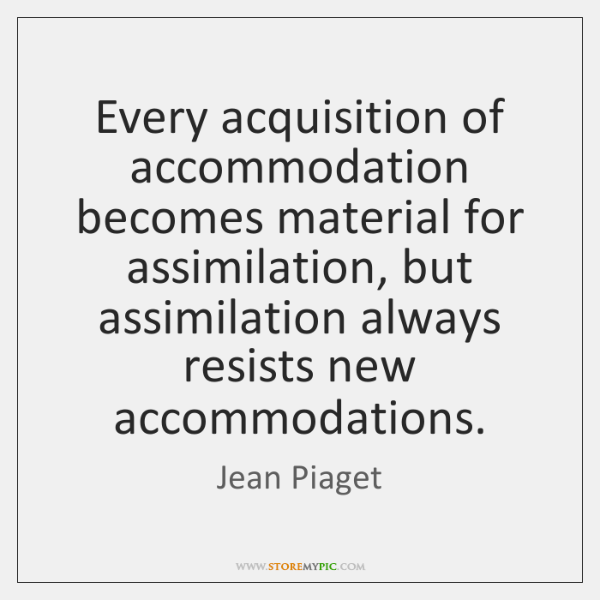 Every acquisition of accommodation becomes material for assimilation, but assimilation always resist