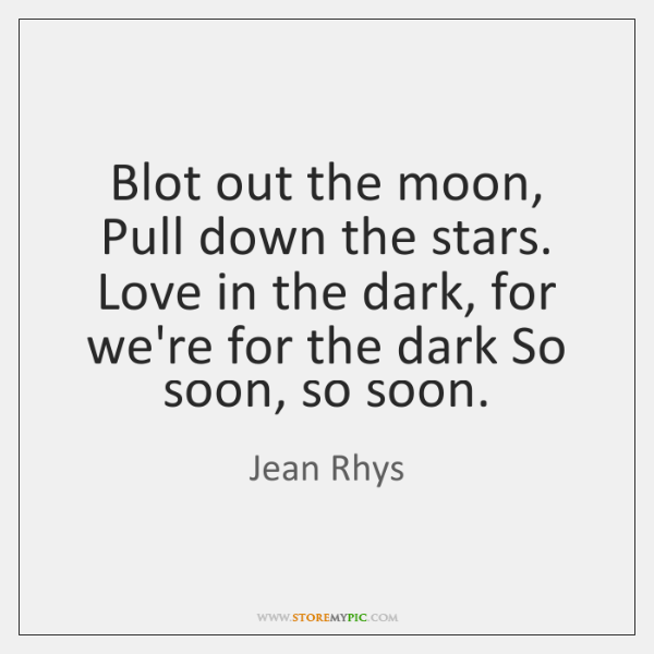 Blot out the moon, Pull down the stars. Love in the dark, ...