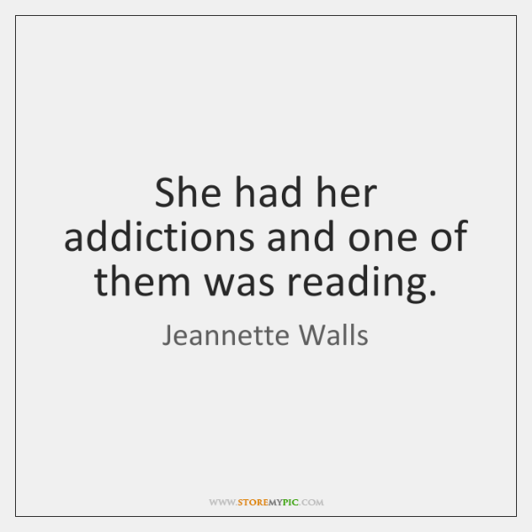 She had her addictions and one of them was reading.
