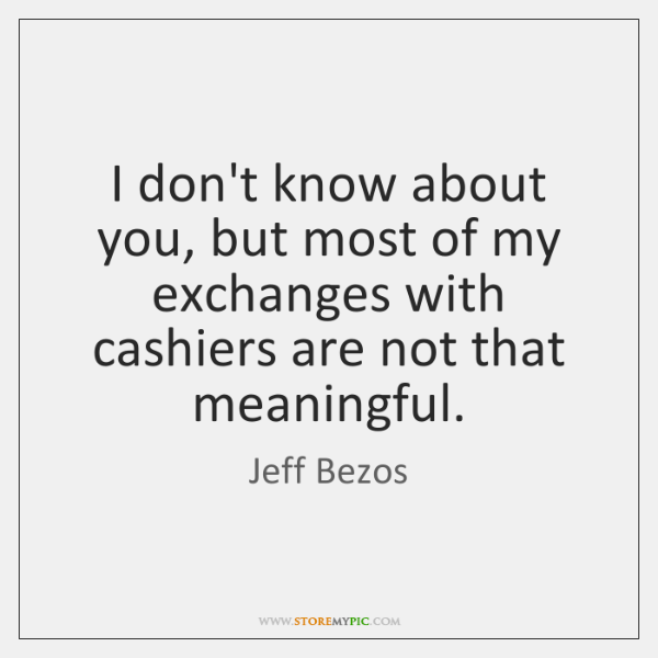 I don't know about you, but most of my exchanges with cashiers ...
