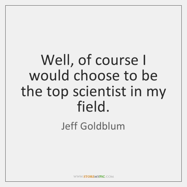 Well, of course I would choose to be the top scientist in ...