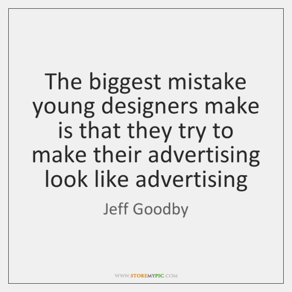 The biggest mistake young designers make is that they try to make ...