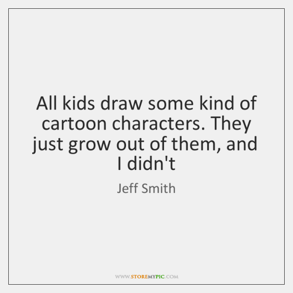 All kids draw some kind of cartoon characters. They just grow out ...