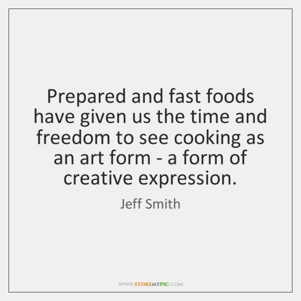Prepared and fast foods have given us the time and freedom to ...