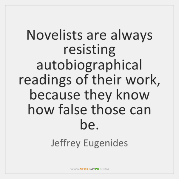 Novelists are always resisting autobiographical readings of their work, because they know ...