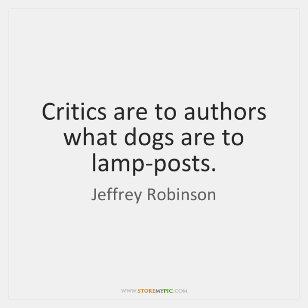 Critics are to authors what dogs are to lamp-posts.
