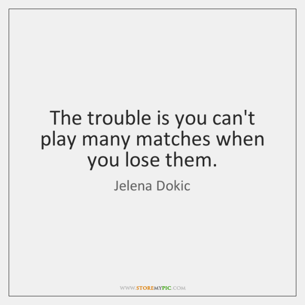 The trouble is you can't play many matches when you lose them.