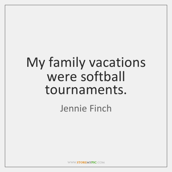 My family vacations were softball tournaments.