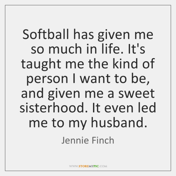 Softball has given me so much in life. It's taught me the ...