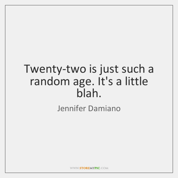 Twenty-two is just such a random age. It's a little blah.