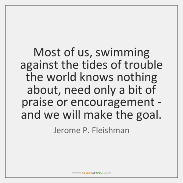 Most of us, swimming against the tides of trouble the world knows ...