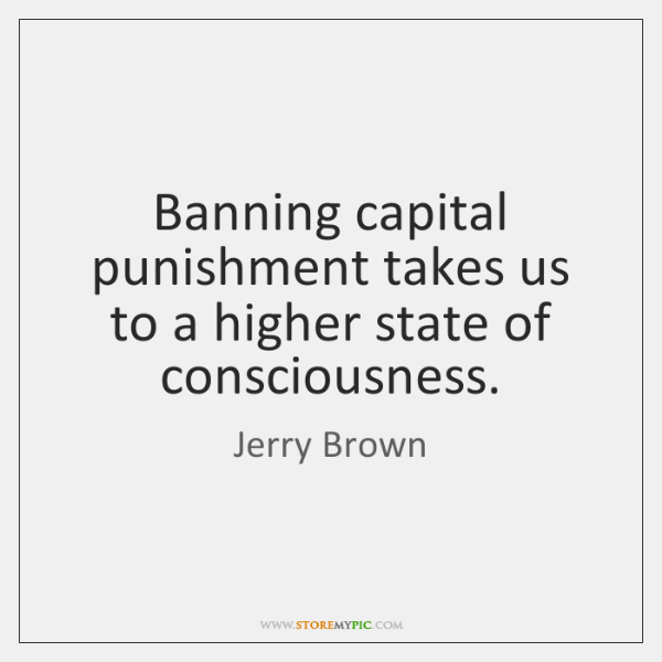 Banning capital punishment takes us to a higher state of consciousness.