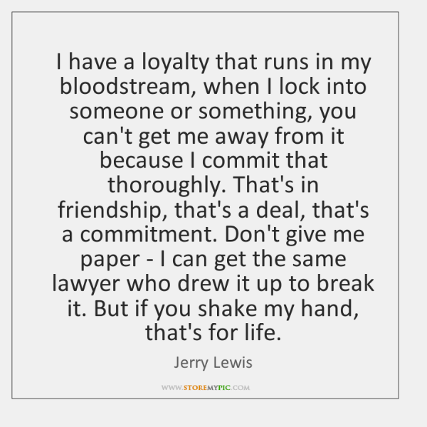 I have a loyalty that runs in my bloodstream, when I lock ...