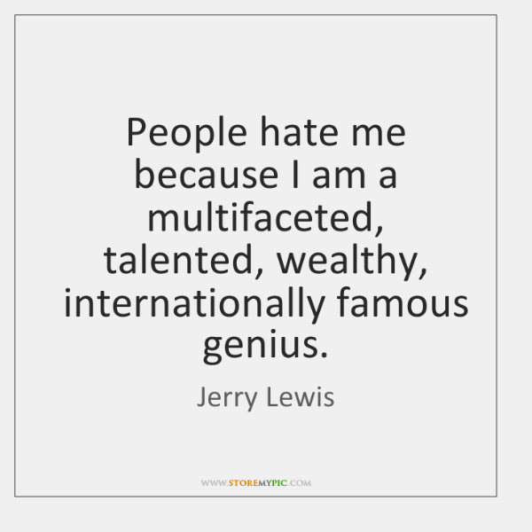 People hate me because I am a multifaceted, talented, wealthy, internationally famous ...