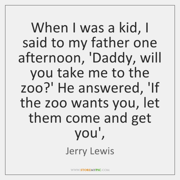 When I was a kid, I said to my father one afternoon, ...