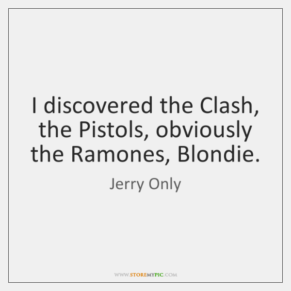 I discovered the Clash, the Pistols, obviously the Ramones, Blondie.