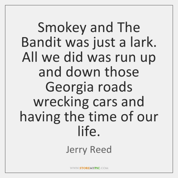 Smokey and The Bandit was just a lark. All we did was ...