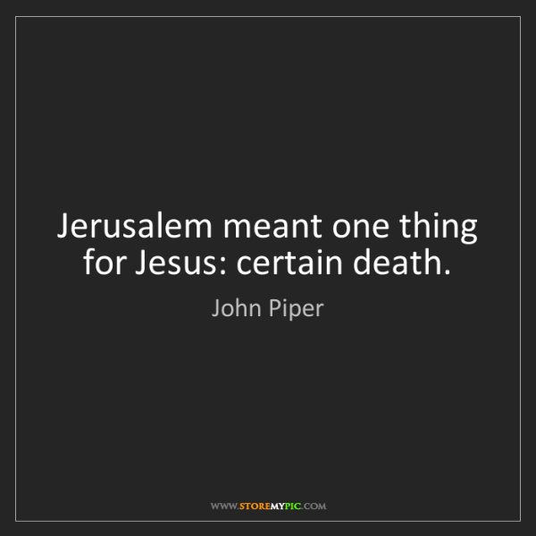 John Piper: Jerusalem meant one thing for Jesus: certain death.