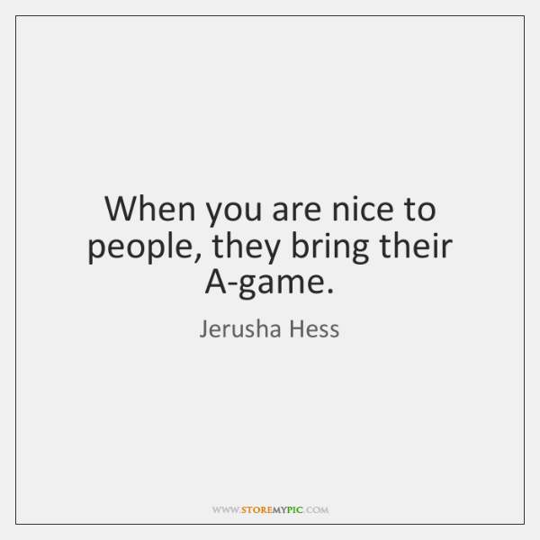 When you are nice to people, they bring their A-game.