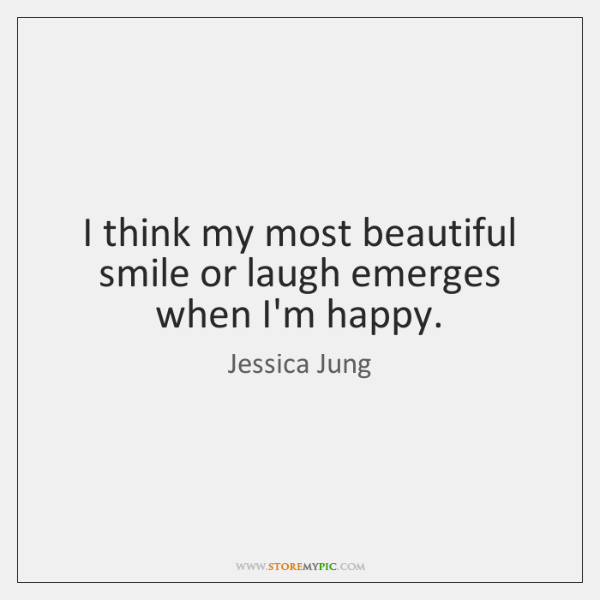 I think my most beautiful smile or laugh emerges when I'm happy.