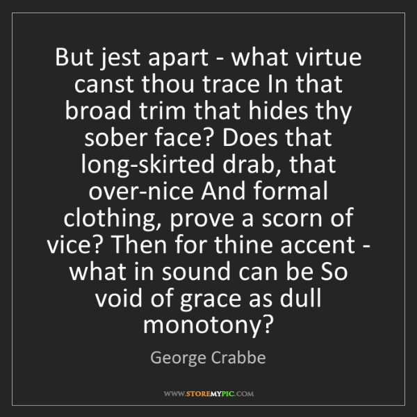 George Crabbe: But jest apart - what virtue canst thou trace In that...