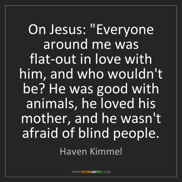 """Haven Kimmel: On Jesus: """"Everyone around me was flat-out in love with..."""