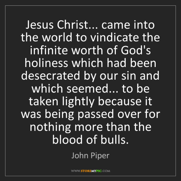 John Piper: Jesus Christ... came into the world to vindicate the...