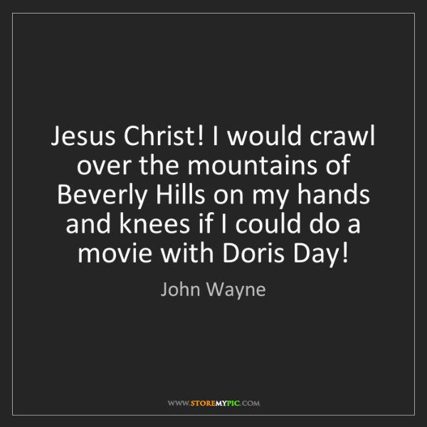 John Wayne: Jesus Christ! I would crawl over the mountains of Beverly...